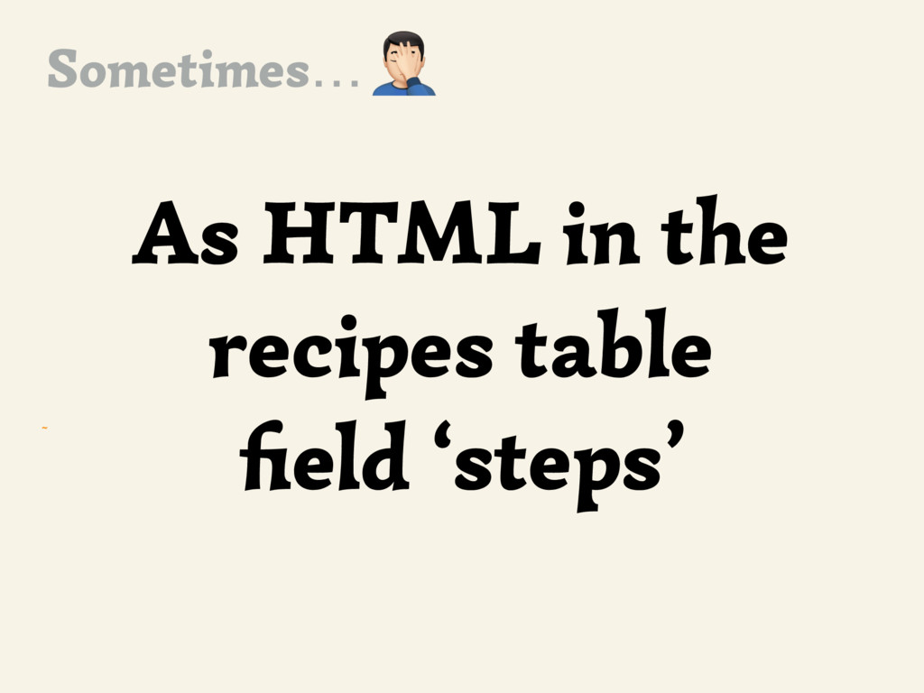 ~ As HTML in the recipes table field 'steps' , S...