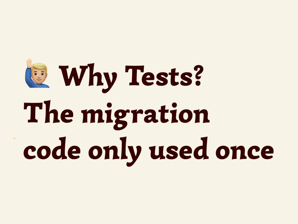 ~ - Why Tests? The migration code only used once