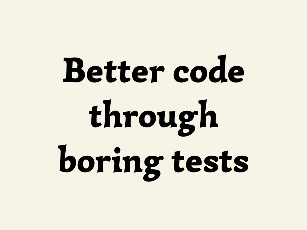 ~ Better code through boring tests
