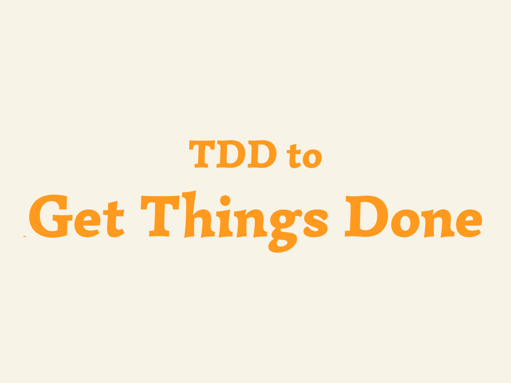 ~ TDD to Get Things Done