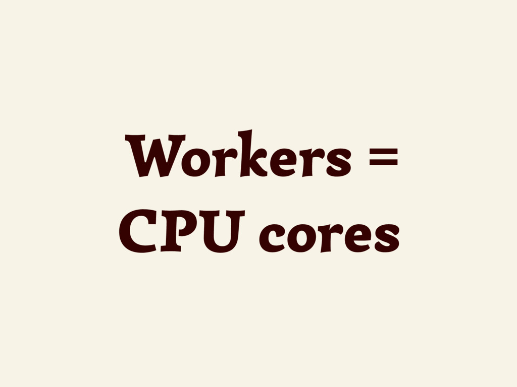 Workers = CPU cores