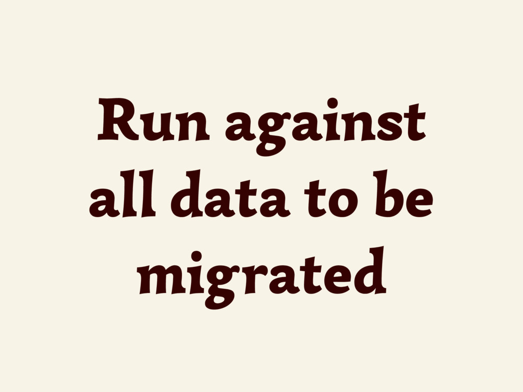 Run against all data to be migrated