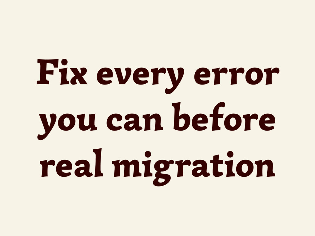 Fix every error you can before real migration