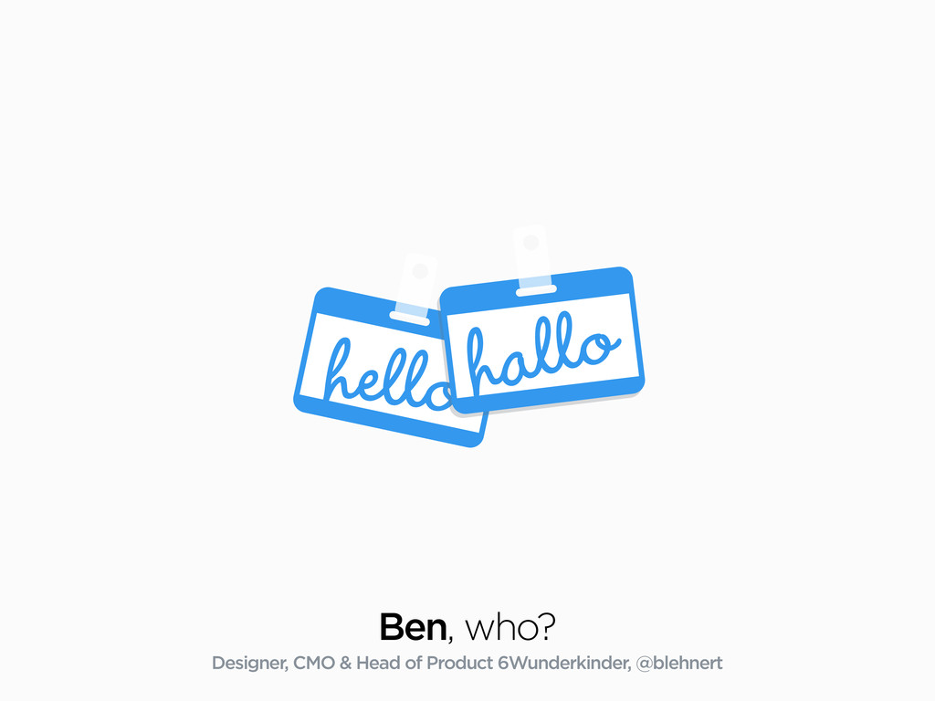 hello Ben, who? Designer, CMO & Head of Product...