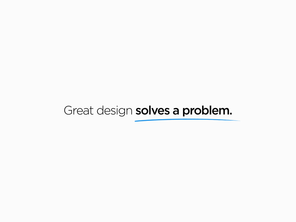 Great design solves a problem.