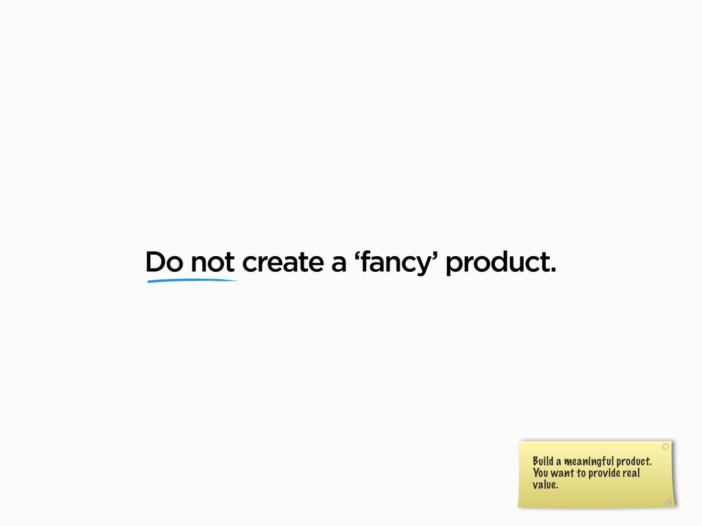 Do not create a 'fancy' product. Build a meanin...