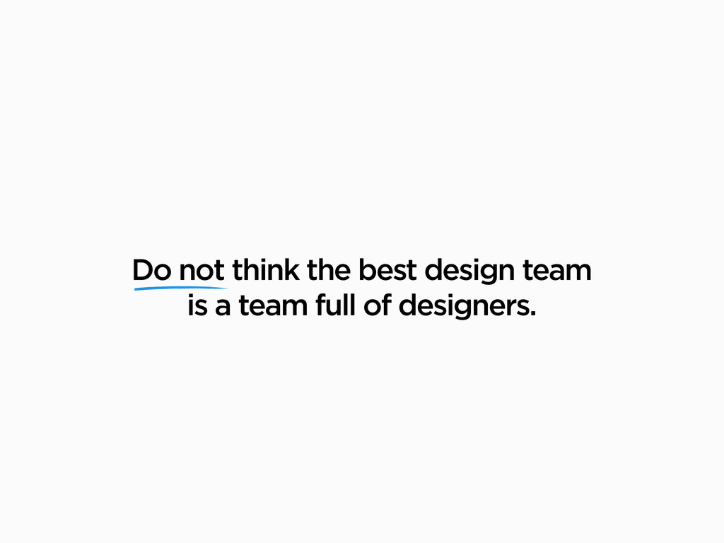 Do not think the best design team is a team ful...