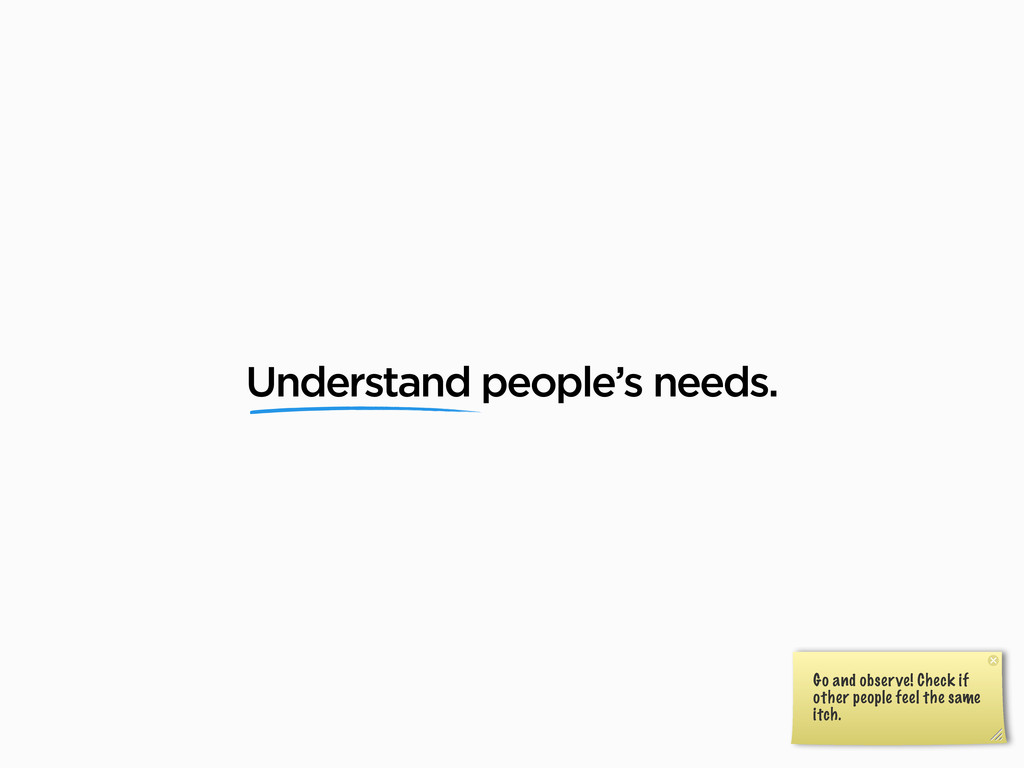 Understand people's needs. Go and observe! Chec...