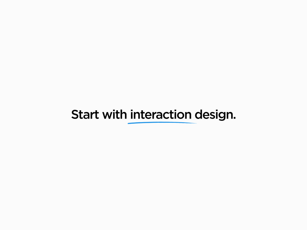 Start with interaction design.