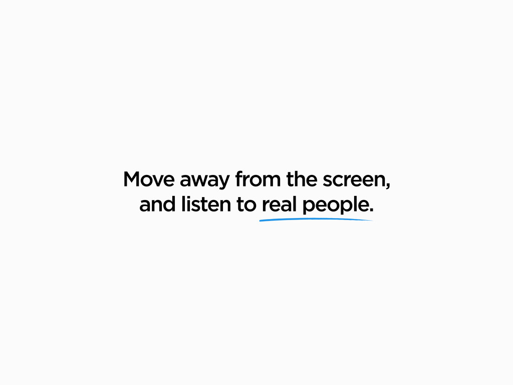 Move away from the screen, and listen to real p...
