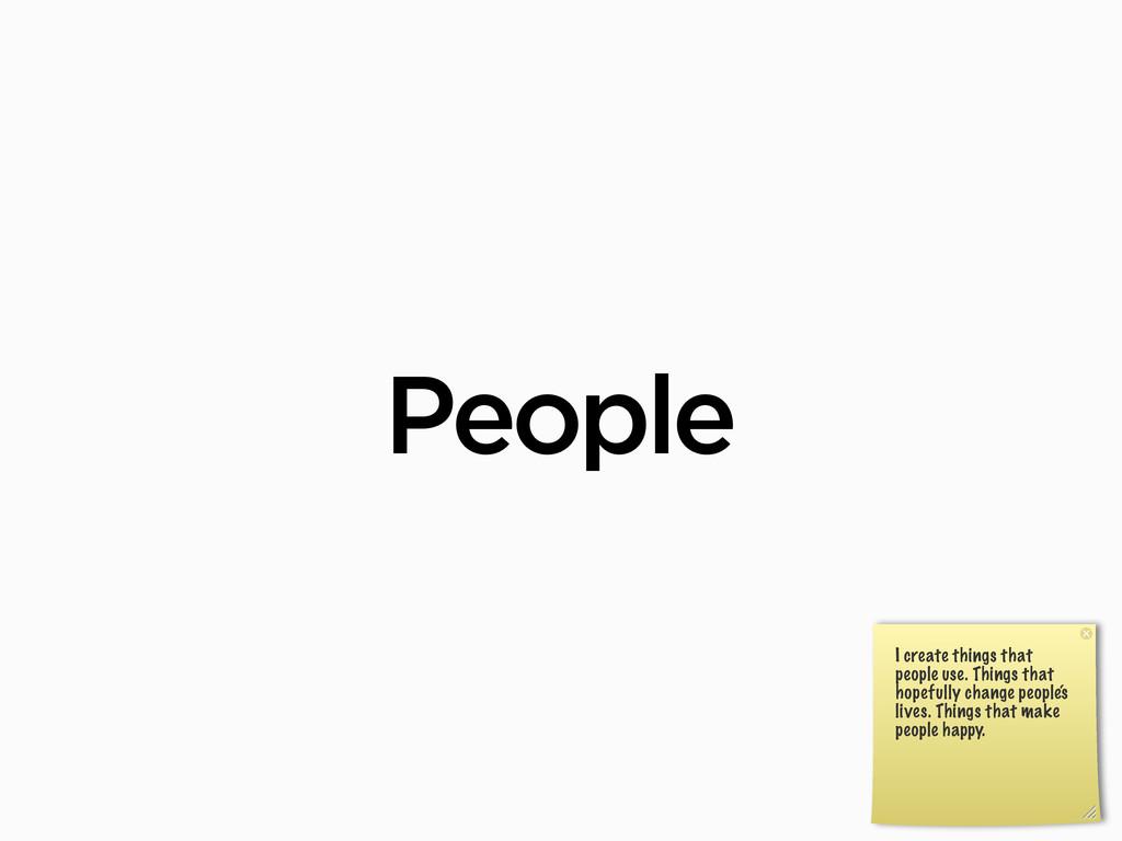 People I create things that people use. Things ...