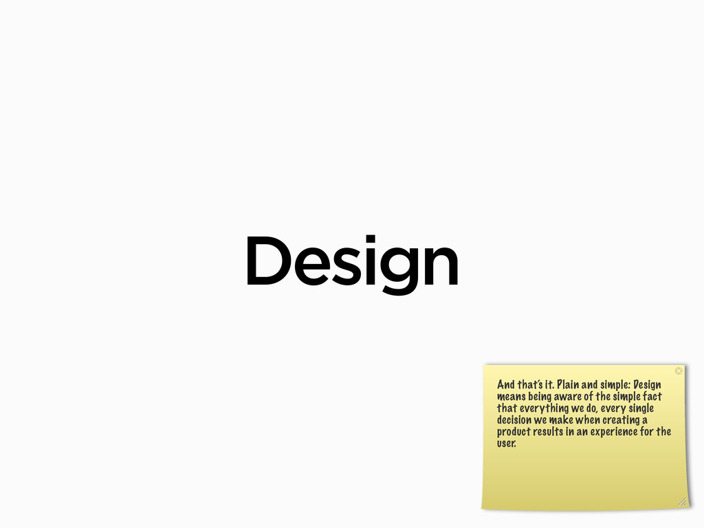 Design And that's it. Plain and simple: Design ...