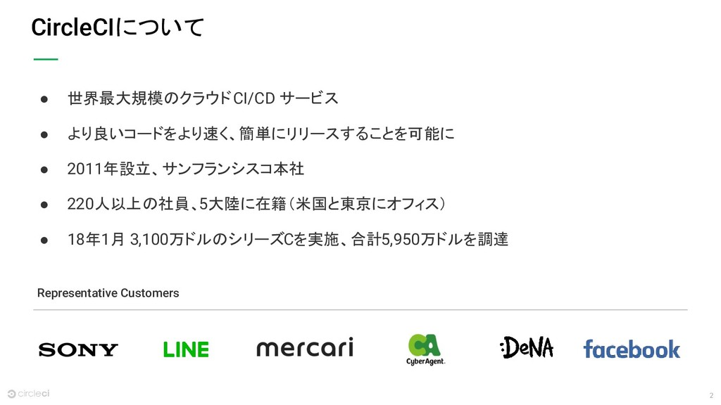 2 CircleCIについて ● 世界最大規模のクラウド CI/CD サービス ● より良いコ...