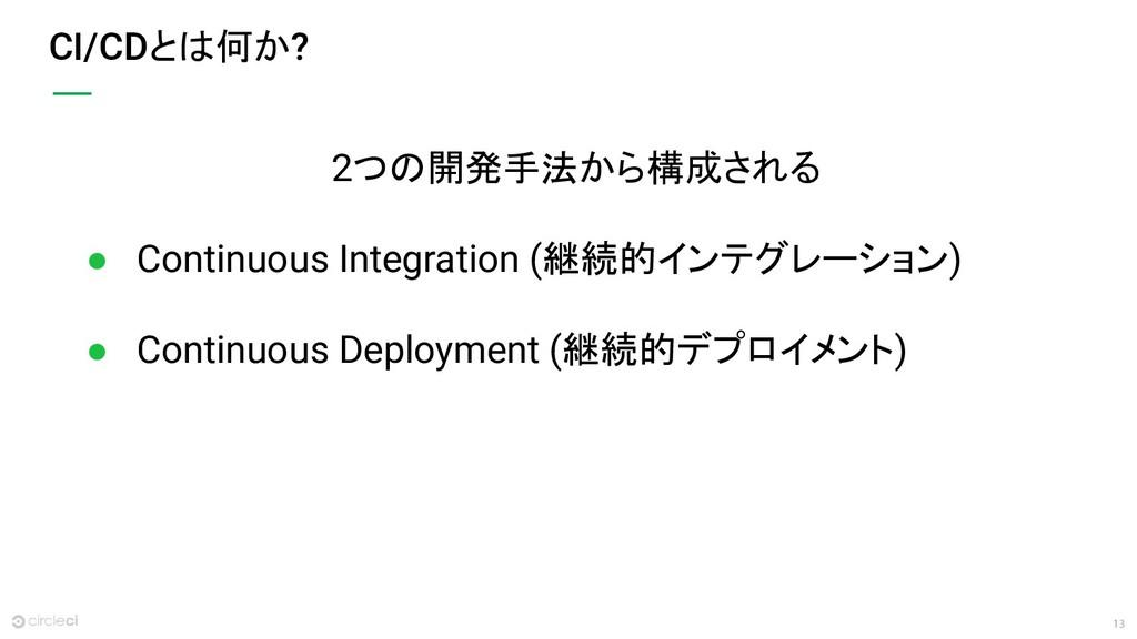 13 CI/CDとは何か? 2つの開発手法から構成される ● Continuous Integ...