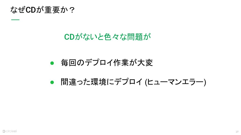 27 なぜCDが重要か? ● 毎回のデプロイ作業が大変 ● 間違った環境にデプロイ (ヒューマ...