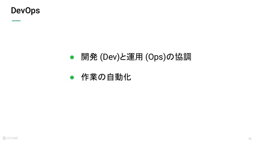 32 DevOps ● 開発 (Dev)と運用 (Ops)の協調 ● 作業の自動化