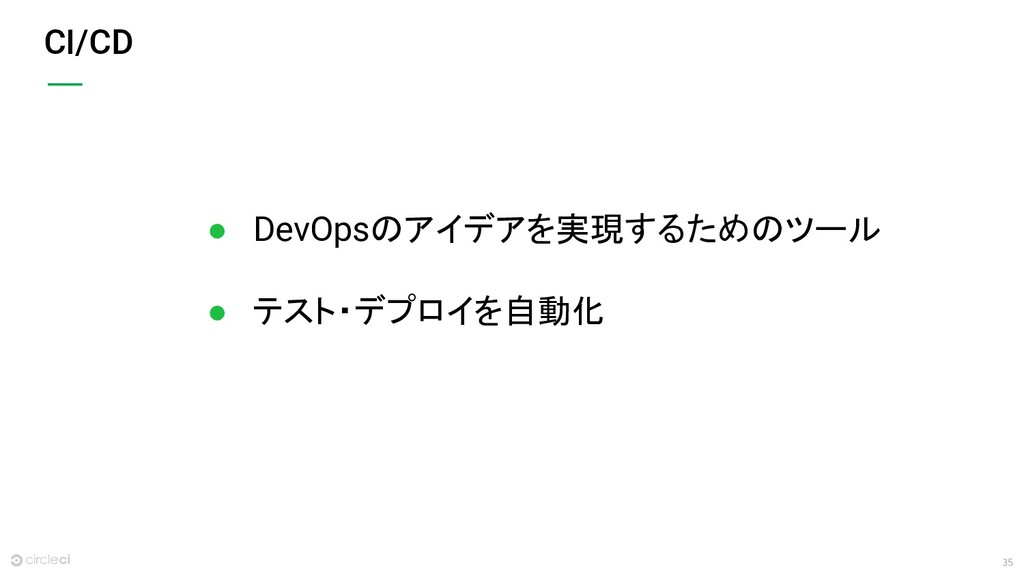 35 CI/CD ● DevOpsのアイデアを実現するためのツール ● テスト・デプロイを自動化