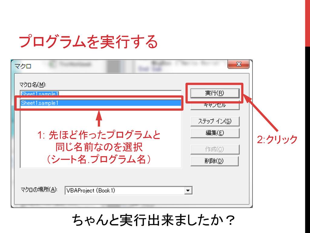 プログラムを実行する 1: 先ほど作ったプログラムと 同じ名前なのを選択 (シート名.プロ...