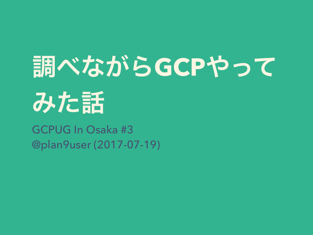 ௐ΂ͳ͕ΒGCP΍ͬͯ Έͨ࿩ GCPUG In Osaka #3 @plan9user (2...