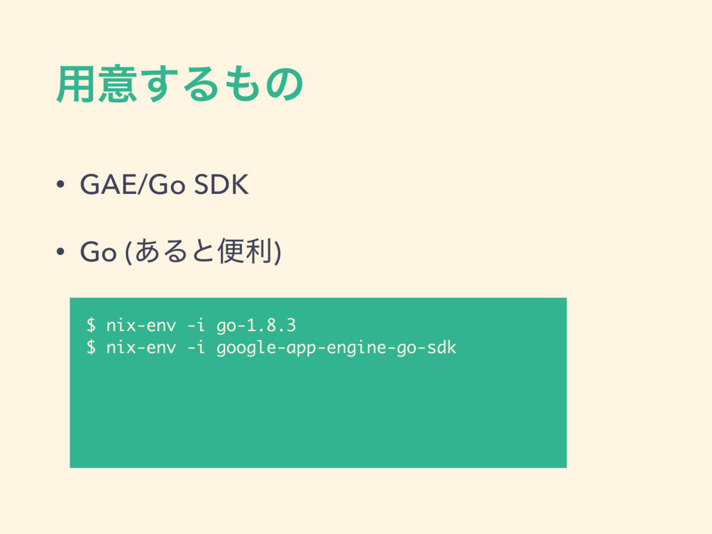༻ҙ͢Δͷ • GAE/Go SDK • Go (͋Δͱศར) $ nix-env -i g...