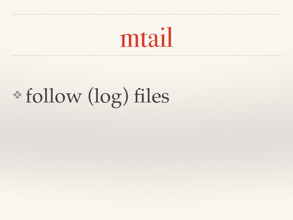 mtail ❖ follow (log) files