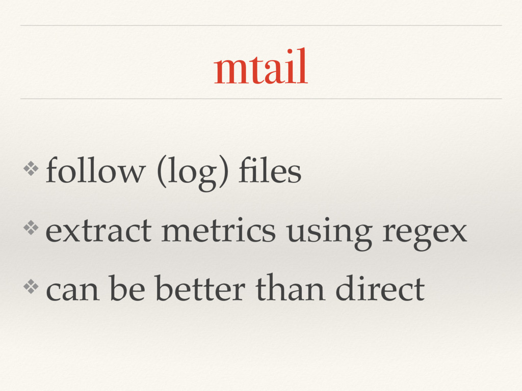 mtail ❖ follow (log) files ❖ extract metrics usi...
