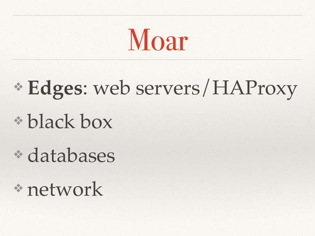Moar ❖ Edges: web servers/HAProxy ❖ black box ❖...