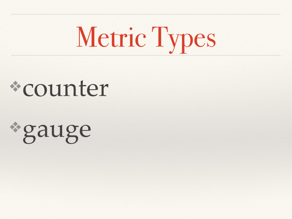 Metric Types ❖counter ❖gauge