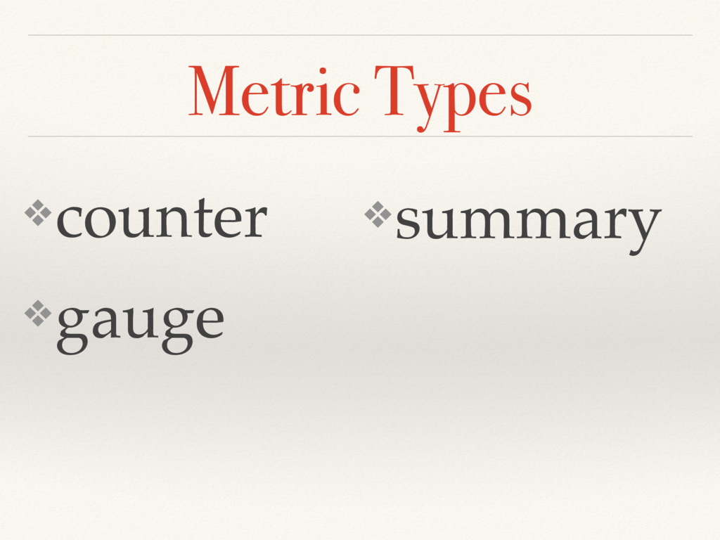 Metric Types ❖counter ❖gauge ❖summary