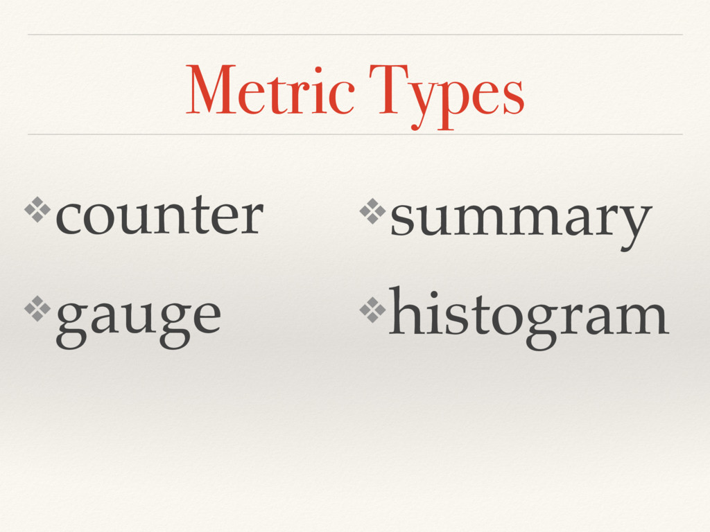 Metric Types ❖counter ❖gauge ❖summary ❖histogram