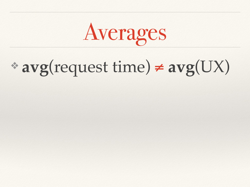 ❖ avg(request time) ≠ avg(UX) Averages