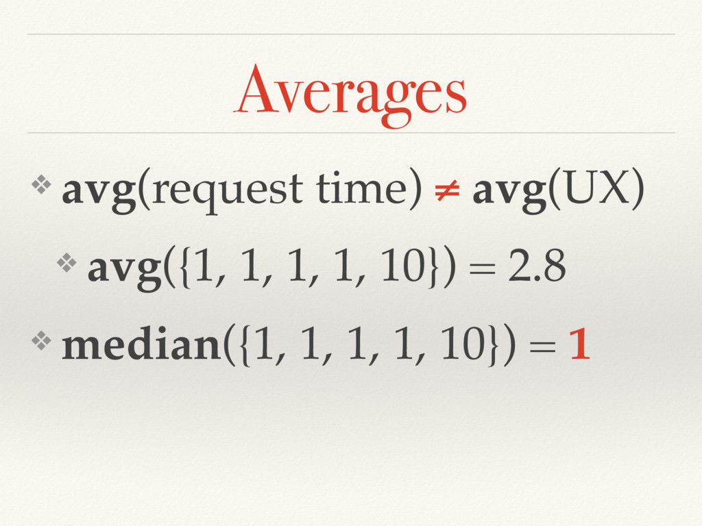 ❖ avg(request time) ≠ avg(UX) ❖ avg({1, 1, 1, 1...