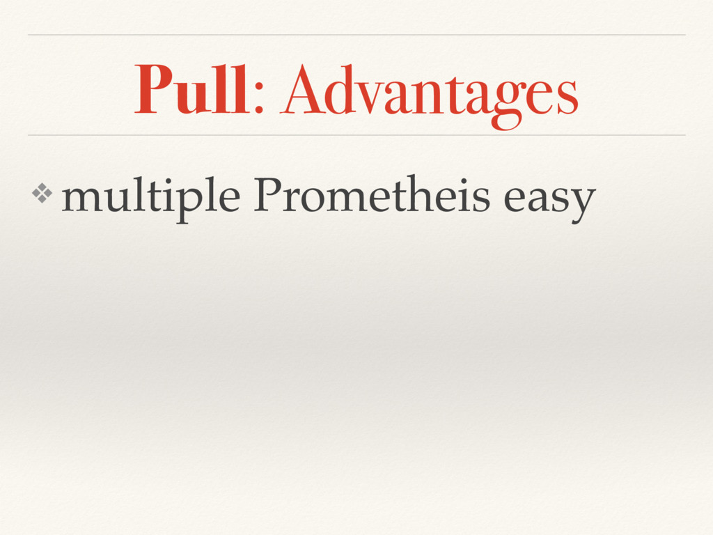 Pull: Advantages ❖ multiple Prometheis easy