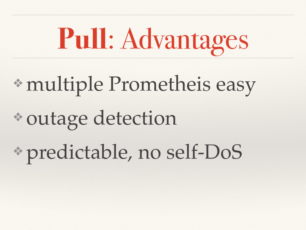 Pull: Advantages ❖ multiple Prometheis easy ❖ o...