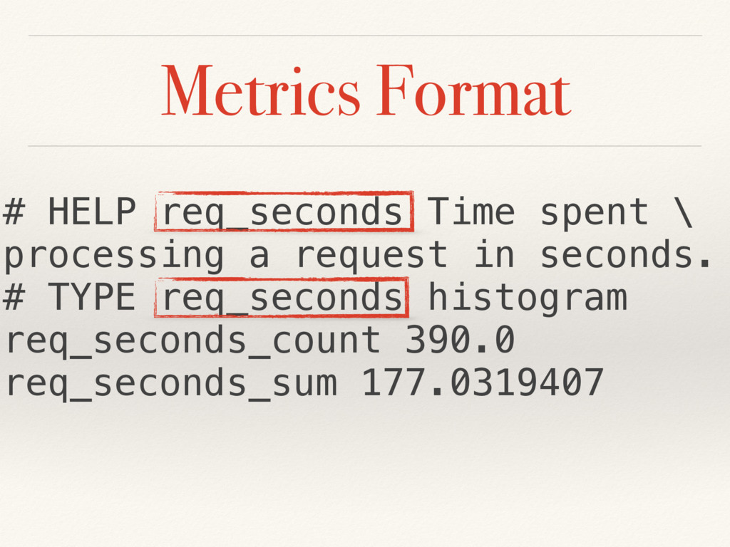 Metrics Format # HELP req_seconds Time spent \ ...