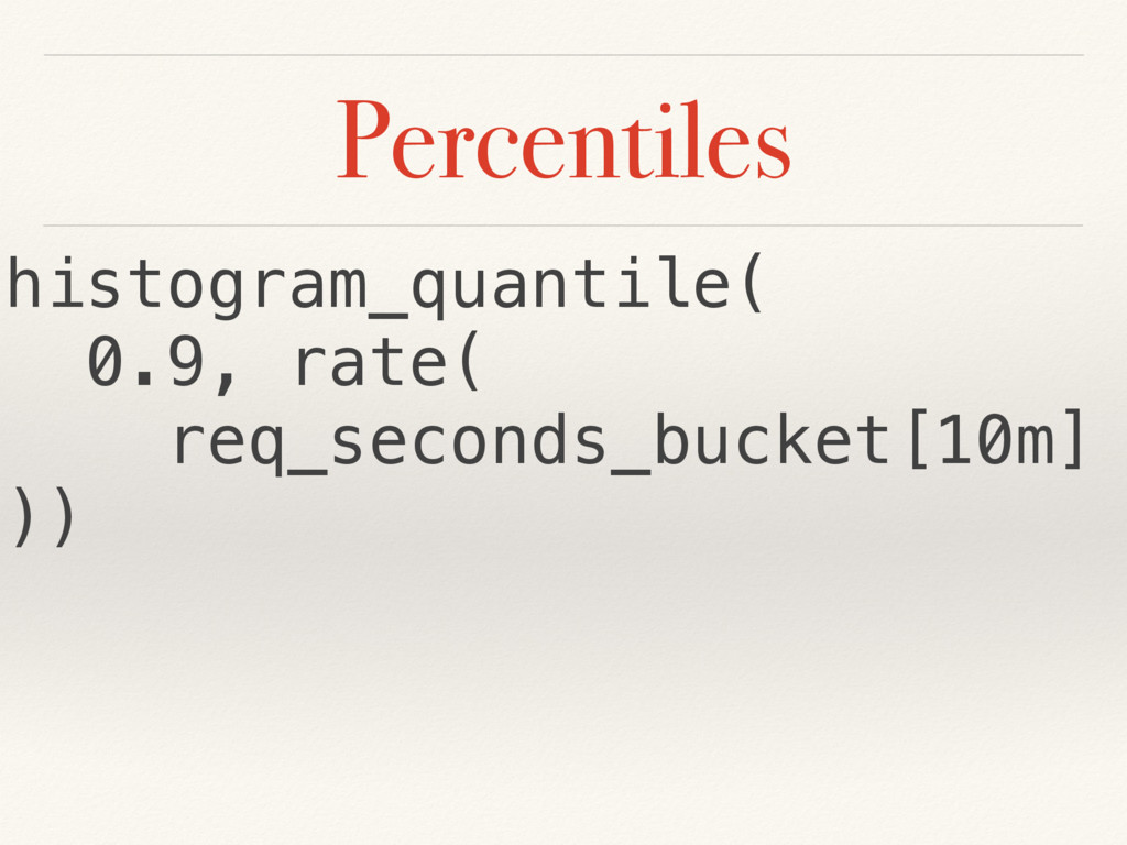 Percentiles histogram_quantile( 0.9, rate( req_...