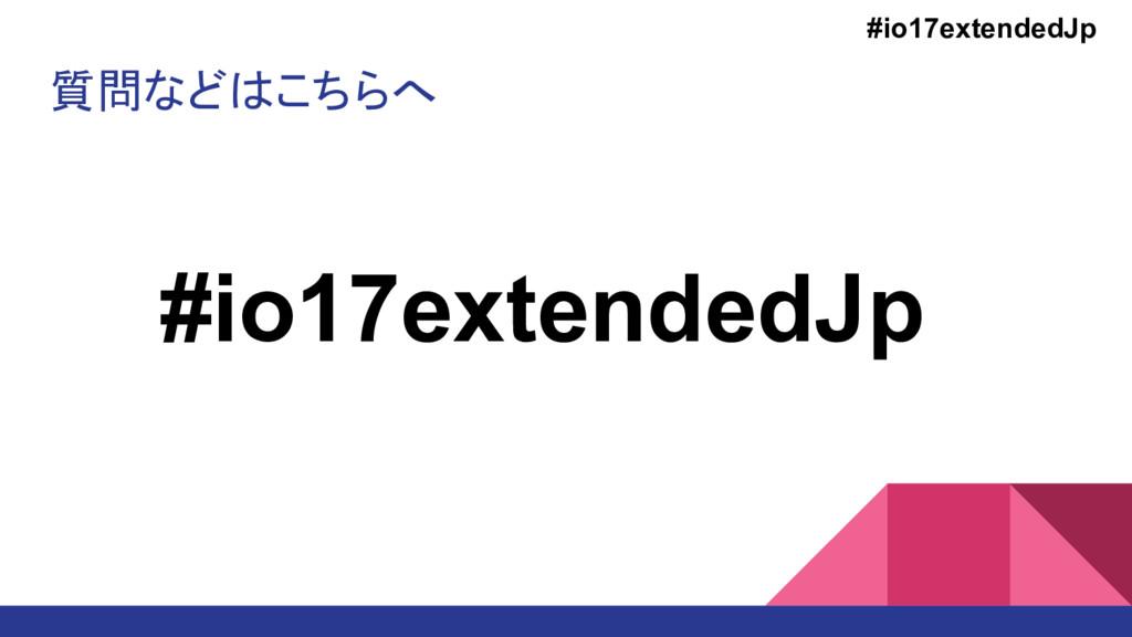 質問などはこちらへ #io17extendedJp #io17extendedJp