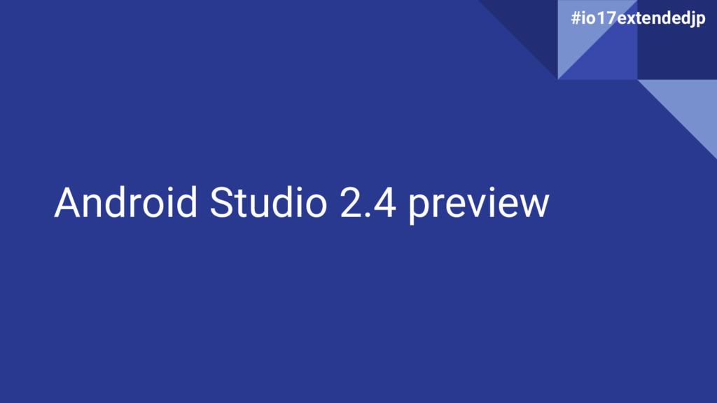 Android Studio 2.4 preview #io17extendedjp