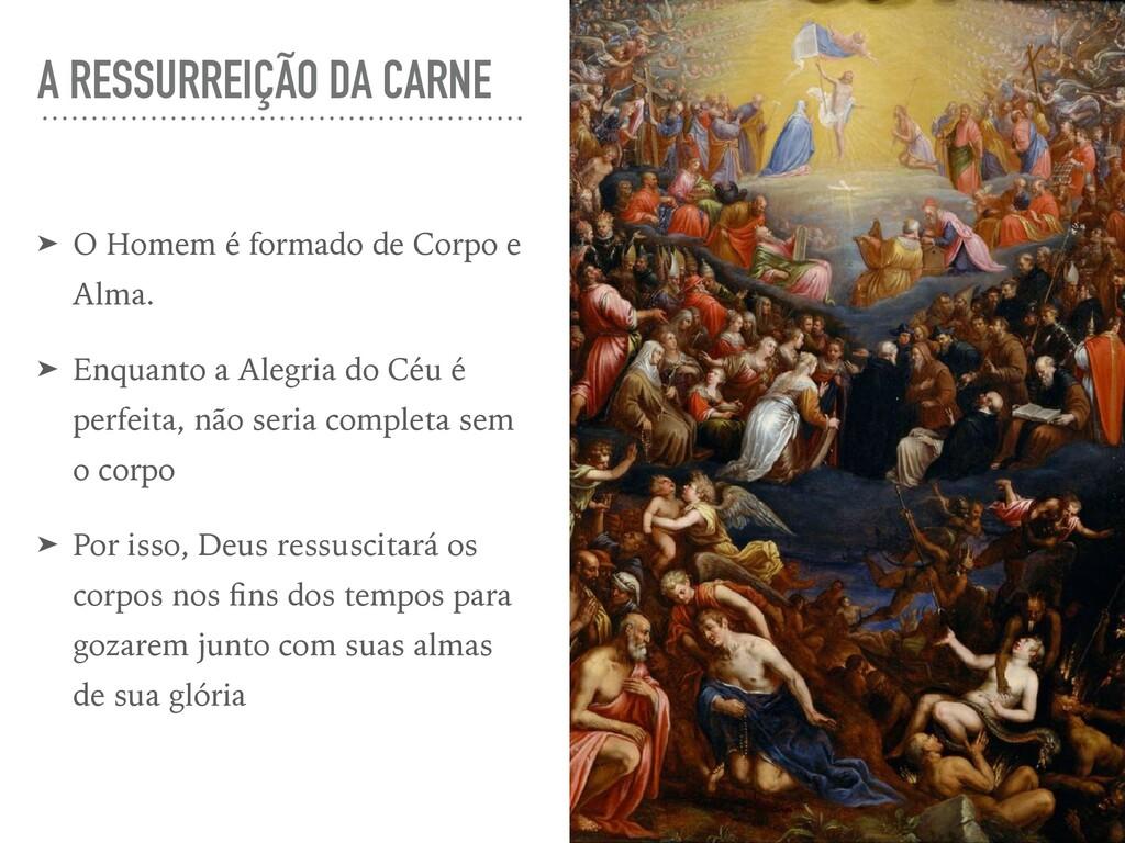 A RESSURREIÇÃO DA CARNE ➤ O Homem é formado de ...