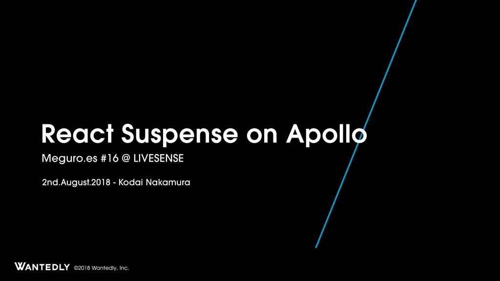 ©2018 Wantedly, Inc. React Suspense on Apollo M...