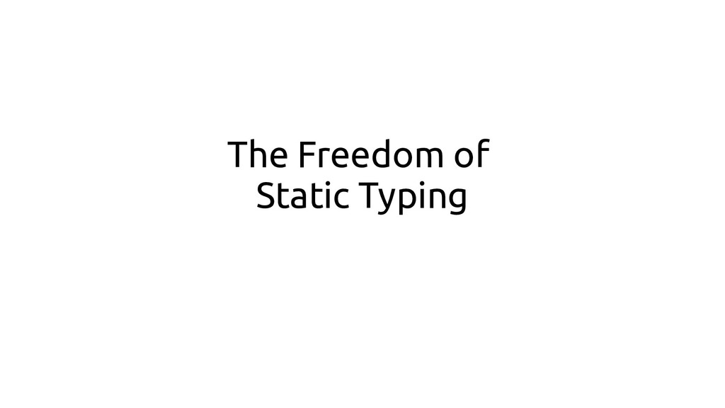 The Freedom of Static Typing