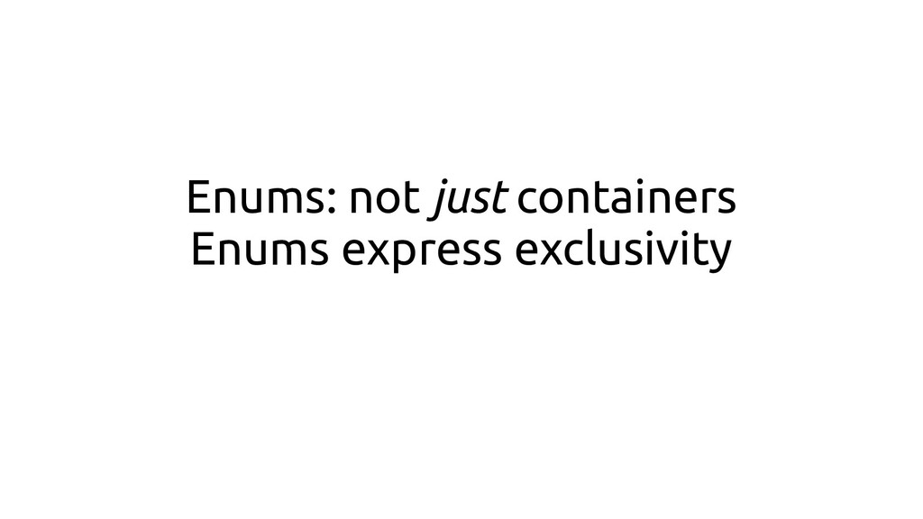 Enums: not just containers Enums express exclus...