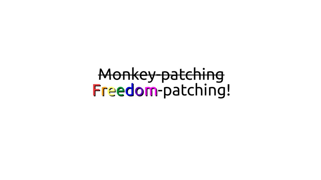 Monkey-patching F Fr re ee ed do om m-patching!