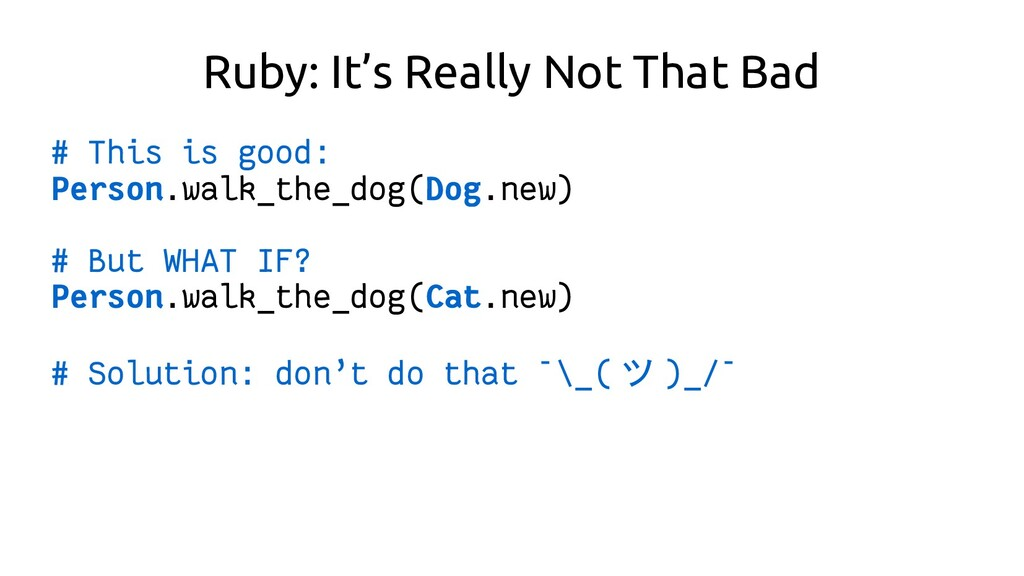 Ruby: It's Really Not That Bad # This is good: ...