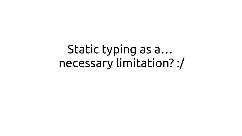 Static typing as a… necessary limitation? :/