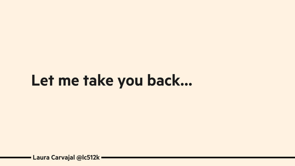 Let me take you back… Laura Carvajal @lc512k