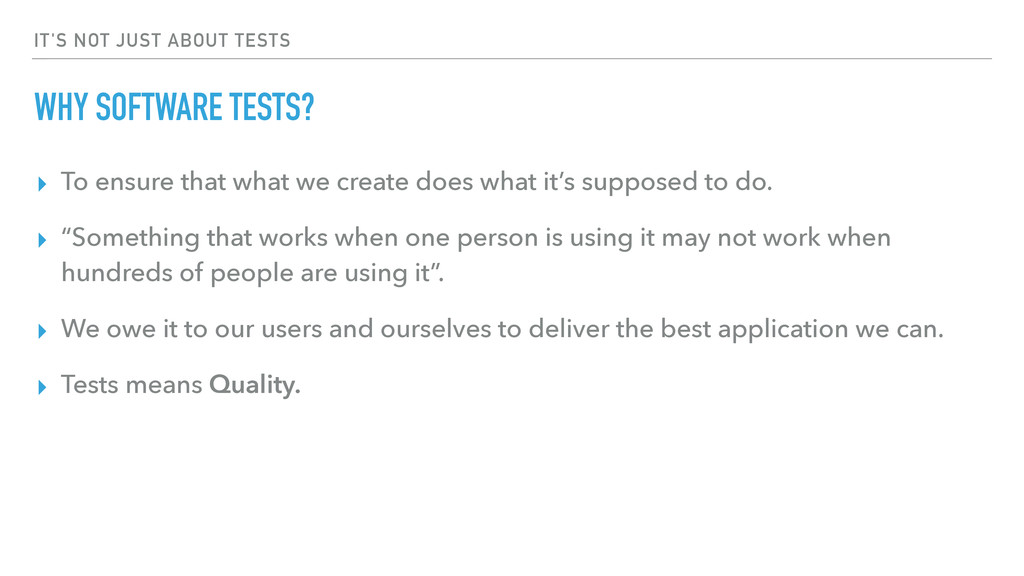 IT'S NOT JUST ABOUT TESTS WHY SOFTWARE TESTS? ▸...