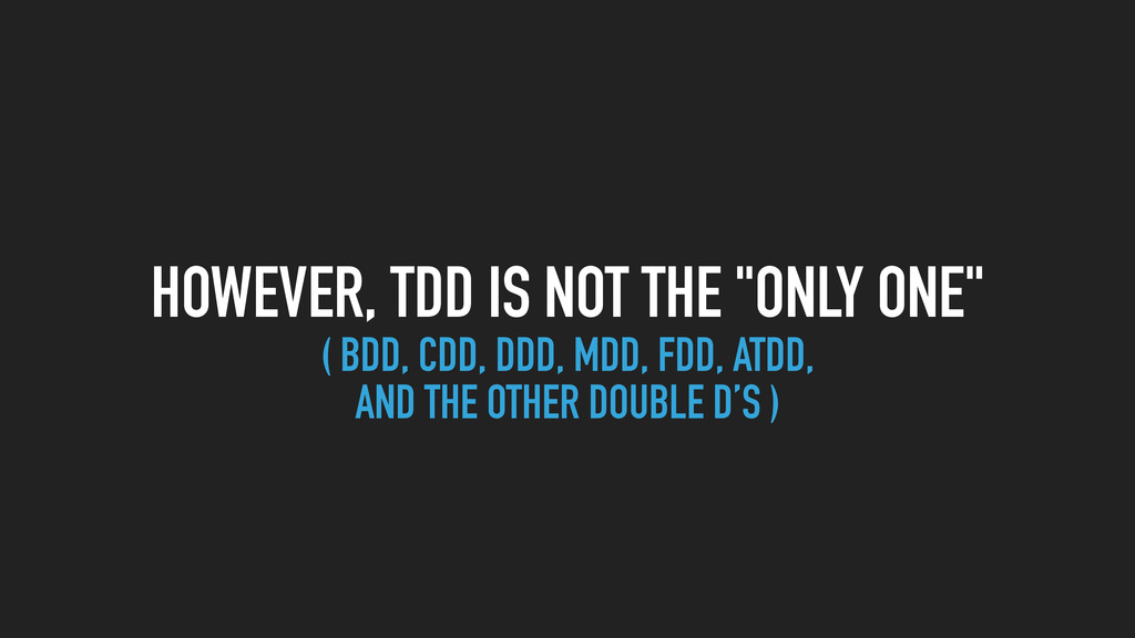 "HOWEVER, TDD IS NOT THE ""ONLY ONE"" ( BDD, CDD, ..."