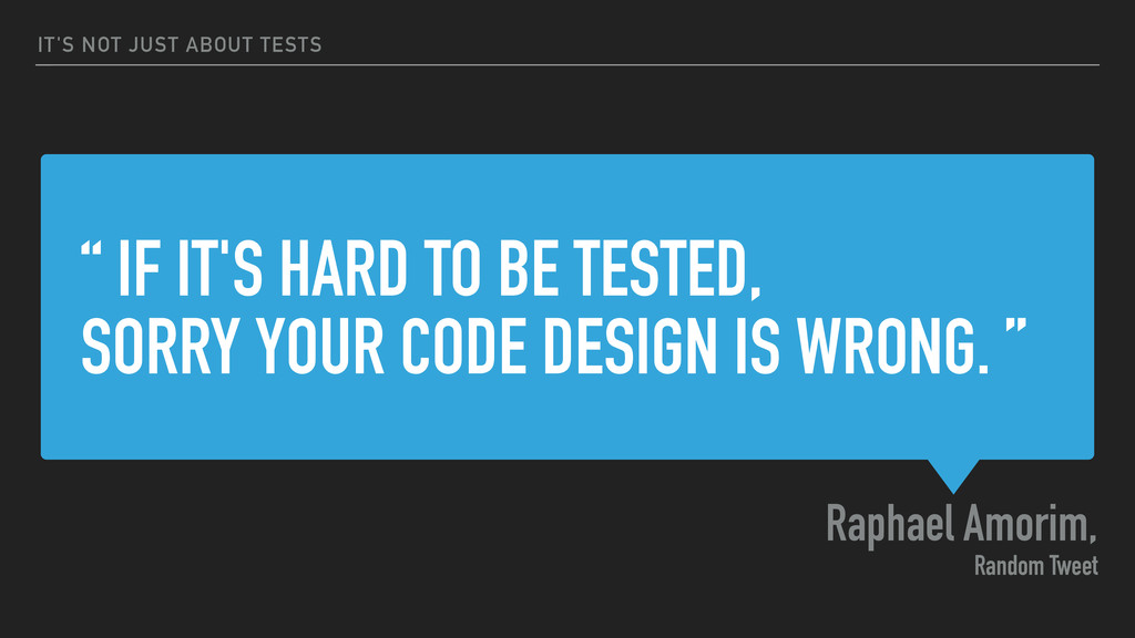 """ IF IT'S HARD TO BE TESTED, SORRY YOUR CODE DE..."