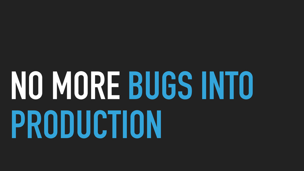 NO MORE BUGS INTO PRODUCTION